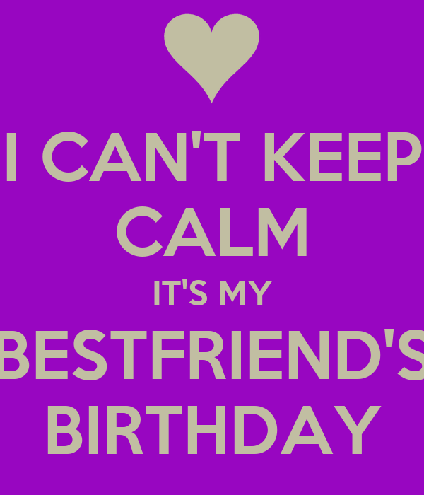 I CAN'T KEEP CALM IT'S MY BESTFRIEND'S BIRTHDAY