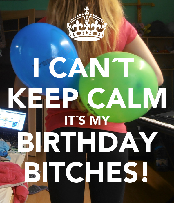 I CAN´T  KEEP CALM IT´S MY BIRTHDAY BITCHES!