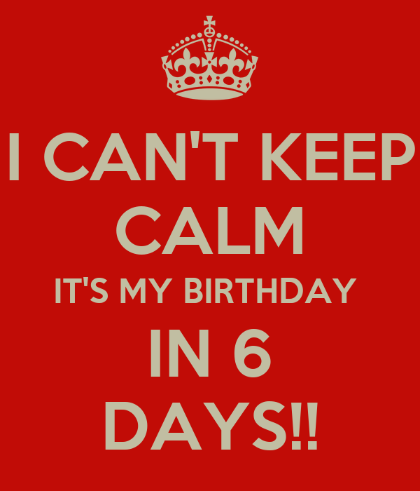 I CAN'T KEEP CALM IT'S MY BIRTHDAY  IN 6 DAYS!!
