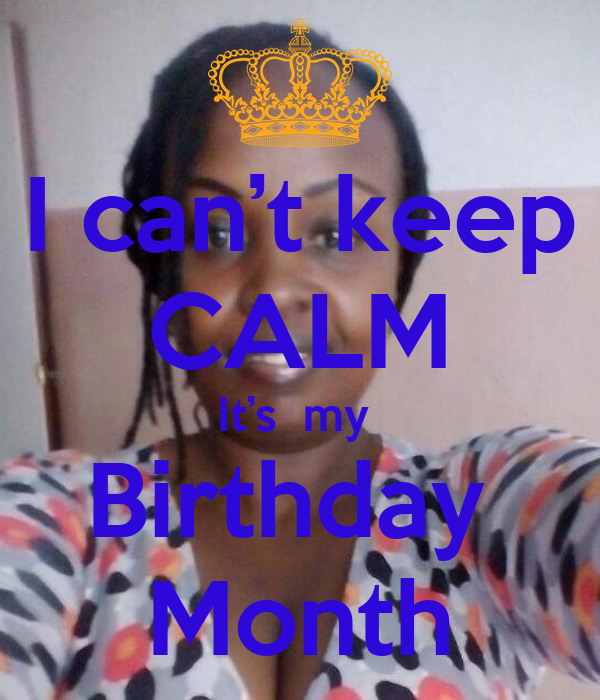 I can't keep CALM It's  my  Birthday  Month