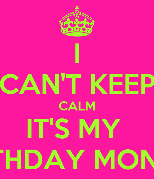 I CAN'T KEEP CALM IT'S MY  BIRTHDAY MONTH!!