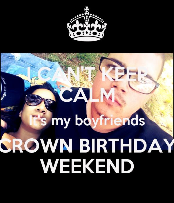 I CAN'T KEEP CALM It's my boyfriends CROWN BIRTHDAY WEEKEND