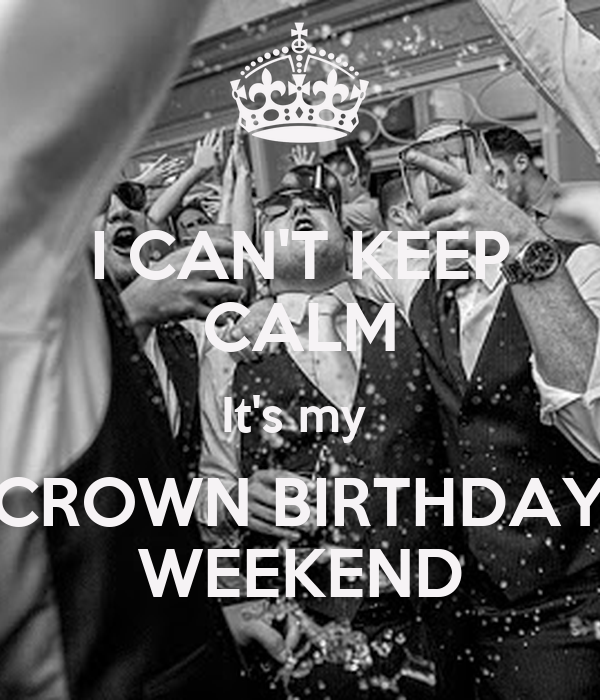 I CAN'T KEEP CALM It's my  CROWN BIRTHDAY WEEKEND