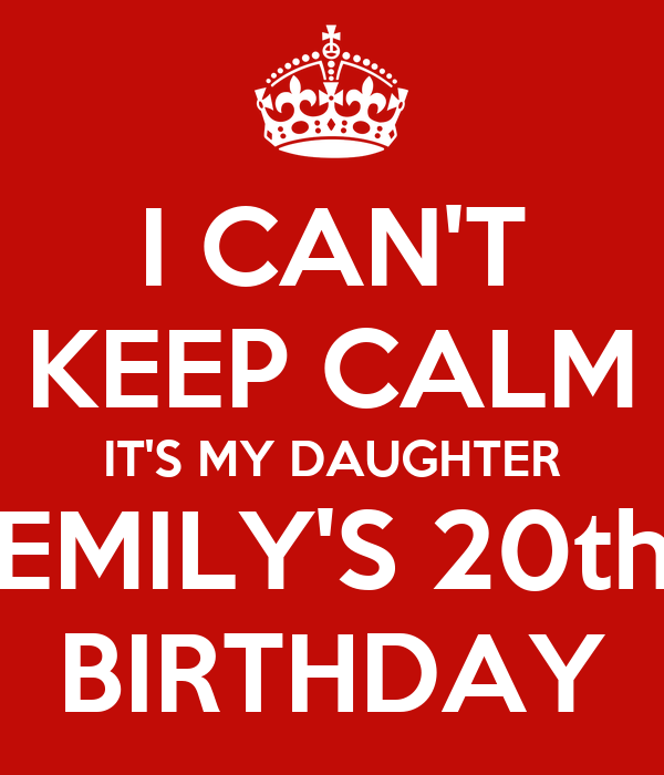 I CAN'T KEEP CALM IT'S MY DAUGHTER EMILY'S 20th BIRTHDAY
