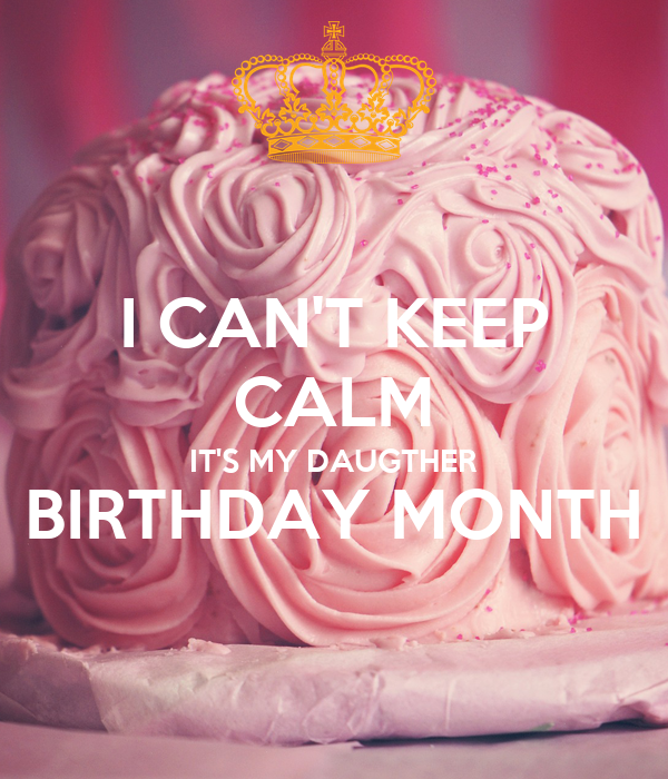 I CAN'T KEEP CALM IT'S MY DAUGTHER BIRTHDAY MONTH