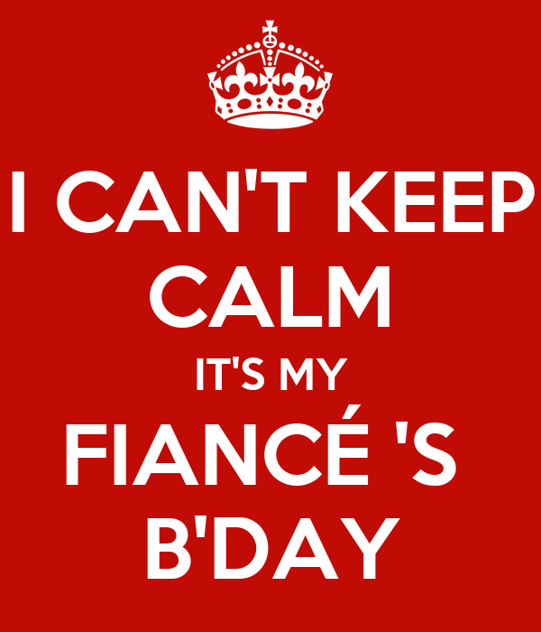 I CAN'T KEEP CALM IT'S MY FIANCÉ 'S  B'DAY