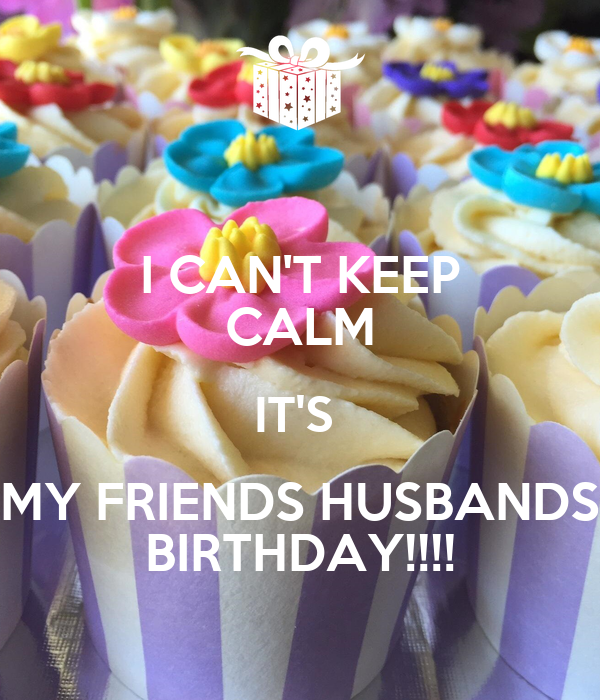 I CAN'T KEEP CALM IT'S  MY FRIENDS HUSBANDS BIRTHDAY!!!!