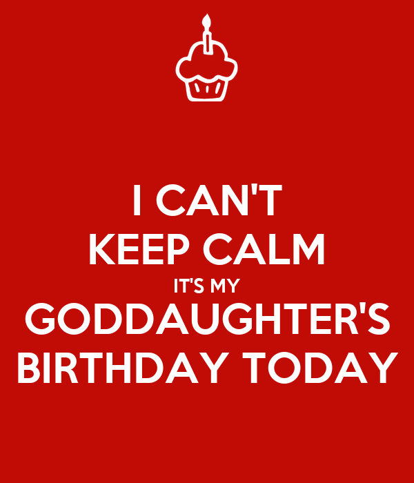 I CAN'T KEEP CALM IT'S MY GODDAUGHTER'S BIRTHDAY TODAY