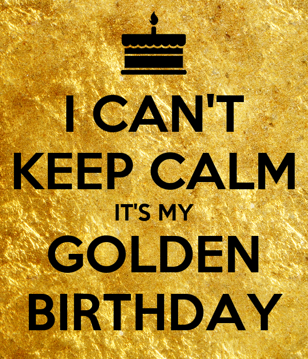 I CAN'T KEEP CALM IT'S MY GOLDEN BIRTHDAY
