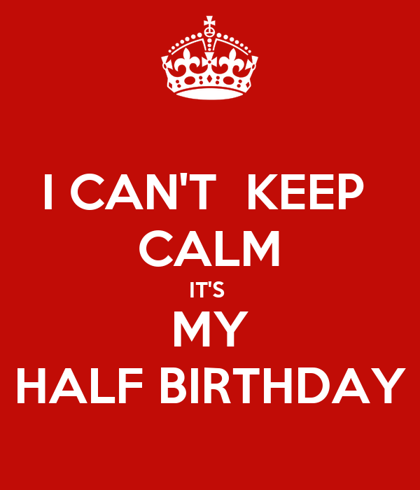 I CAN'T  KEEP  CALM IT'S  MY HALF BIRTHDAY
