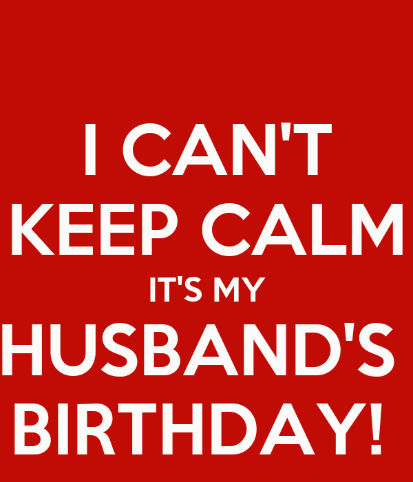 I CAN'T KEEP CALM IT'S MY HUSBAND'S  BIRTHDAY!