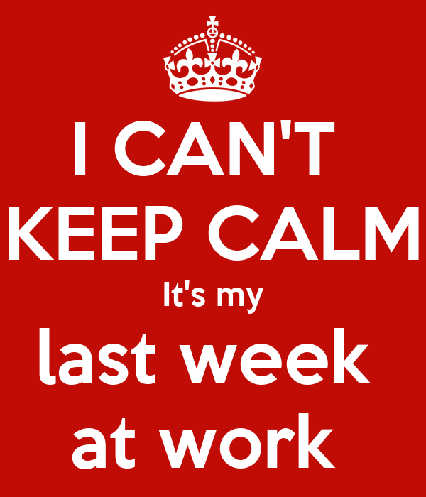 I CAN'T  KEEP CALM It's my last week  at work