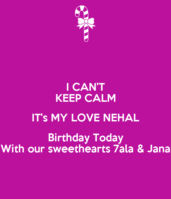 I CAN'T KEEP CALM IT's MY LOVE NEHAL Birthday Today With our sweethearts 7ala & Jana