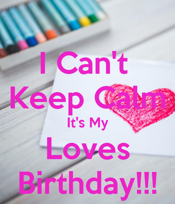 I Can't  Keep Calm It's My Loves Birthday!!!