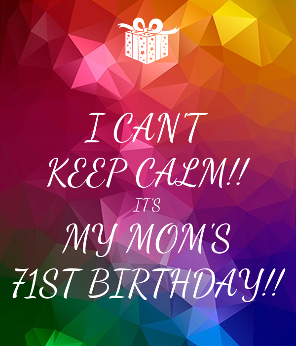 I CAN'T KEEP CALM!! IT'S MY MOM'S 71ST BIRTHDAY!!