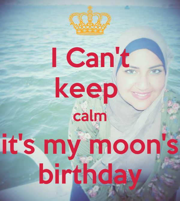 I Can't keep  calm it's my moon's birthday