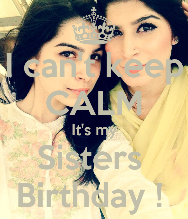 I can't keep CALM It's my Sisters  Birthday !