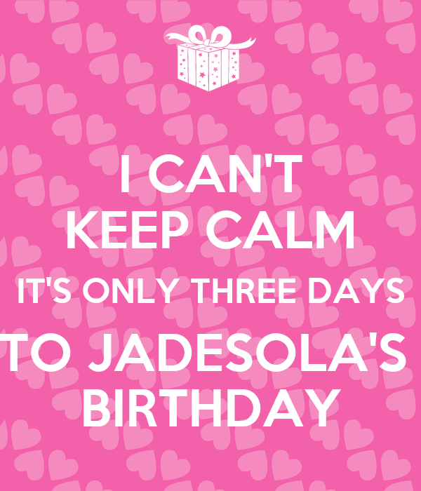 I CAN'T KEEP CALM IT'S ONLY THREE DAYS TO JADESOLA'S  BIRTHDAY