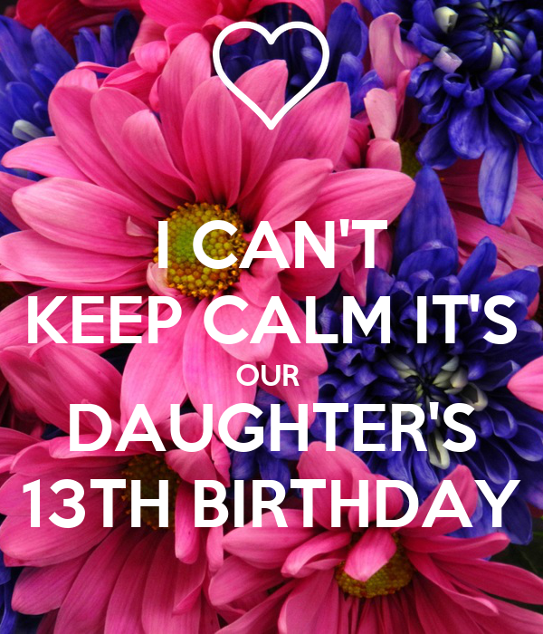 I CAN'T KEEP CALM IT'S OUR  DAUGHTER'S 13TH BIRTHDAY