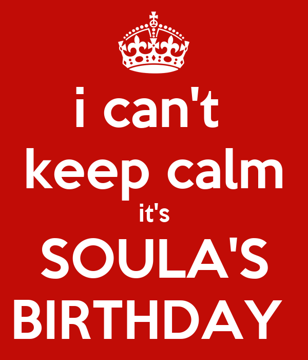 i can't  keep calm it's SOULA'S BIRTHDAY
