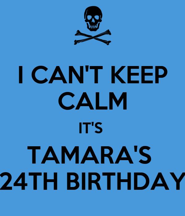 I CAN'T KEEP CALM IT'S  TAMARA'S  24TH BIRTHDAY
