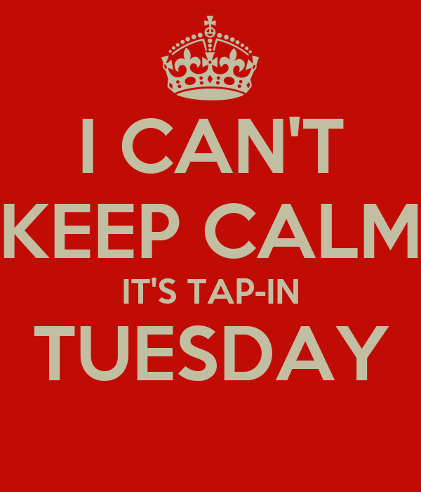 I CAN'T KEEP CALM IT'S TAP-IN TUESDAY