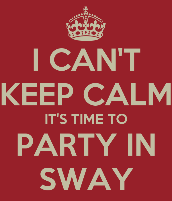 I CAN'T KEEP CALM IT'S TIME TO PARTY IN SWAY