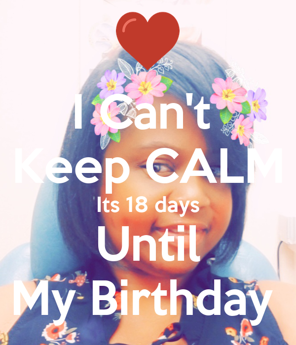 I Can't  Keep CALM Its 18 days Until My Birthday