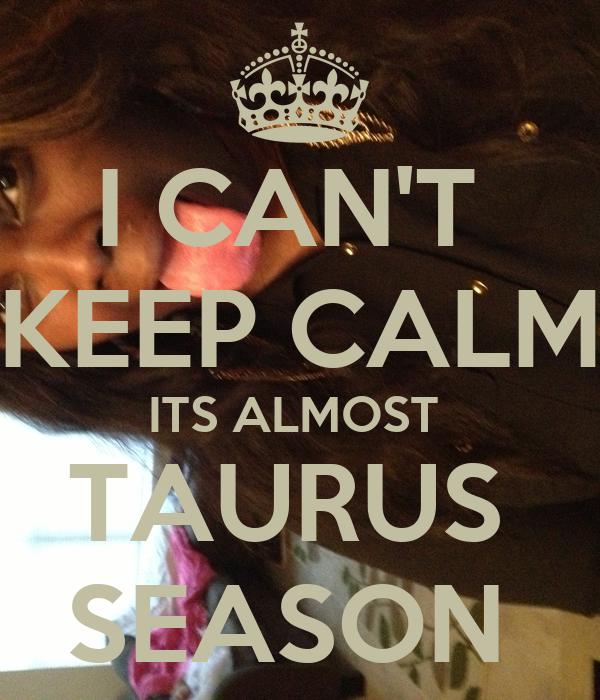 I CAN'T  KEEP CALM ITS ALMOST  TAURUS  SEASON