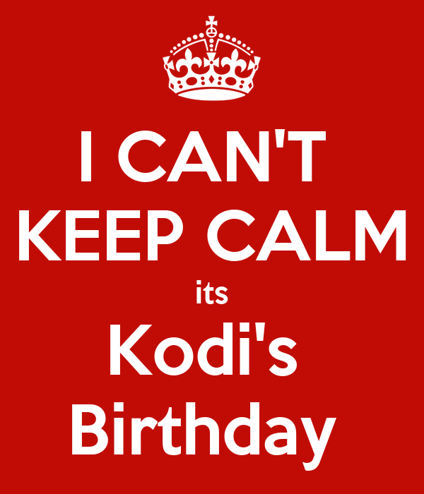I CAN'T  KEEP CALM its Kodi's  Birthday
