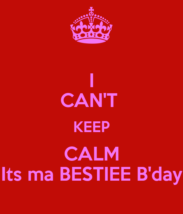 I CAN'T  KEEP CALM Its ma BESTIEE B'day