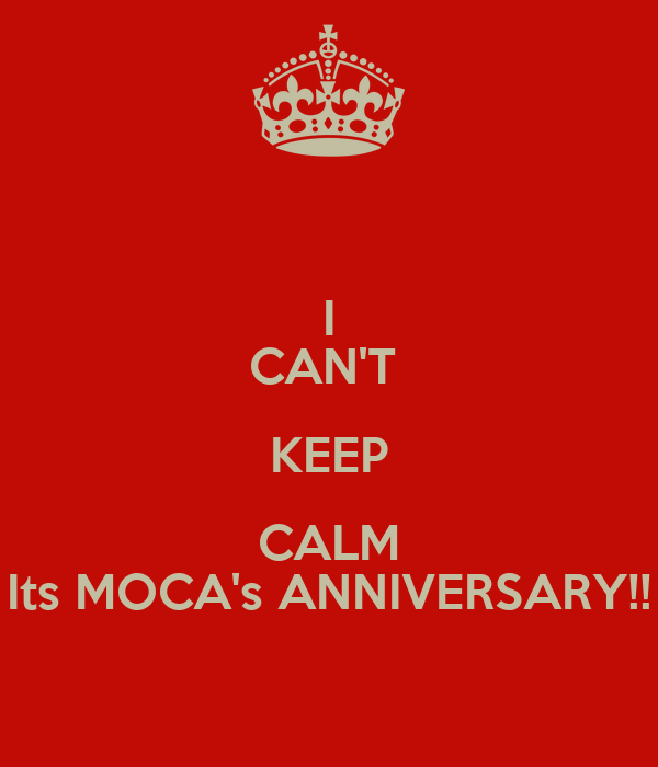 I CAN'T  KEEP CALM Its MOCA's ANNIVERSARY!!