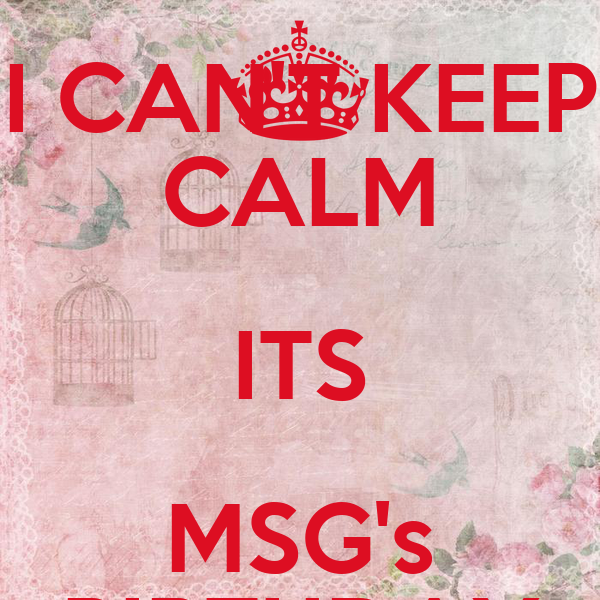 I CAN'T KEEP CALM ITS MSG's BIRTHDAY