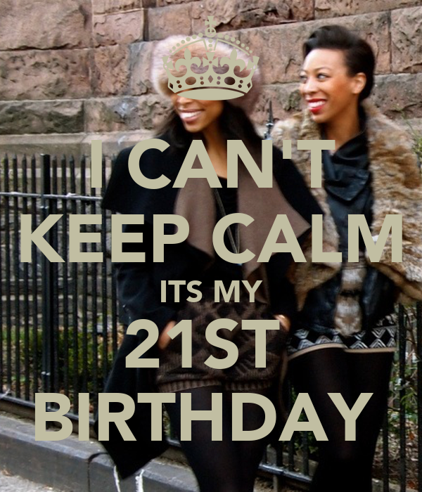I CAN'T KEEP CALM ITS MY 21ST  BIRTHDAY