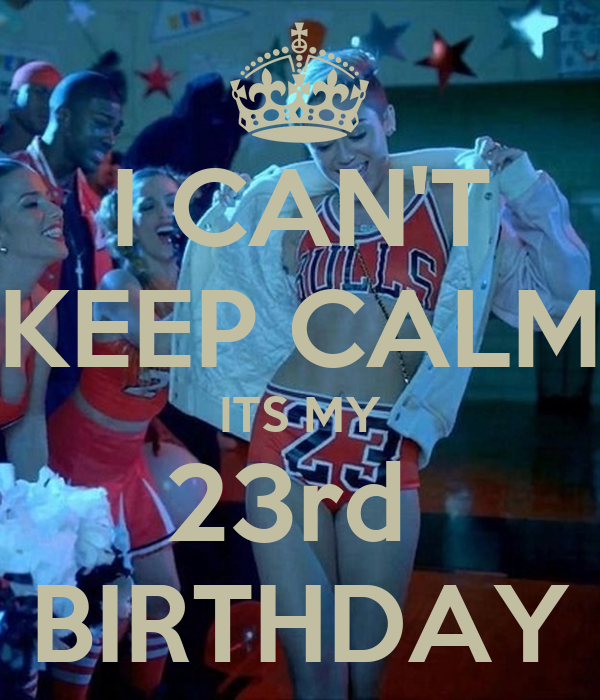 I CAN'T KEEP CALM ITS MY 23rd  BIRTHDAY