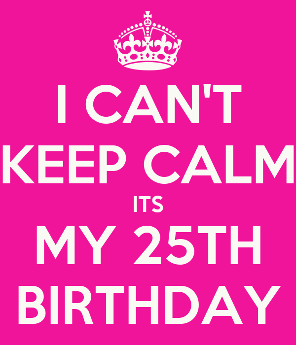 I CAN'T KEEP CALM ITS MY 25TH BIRTHDAY