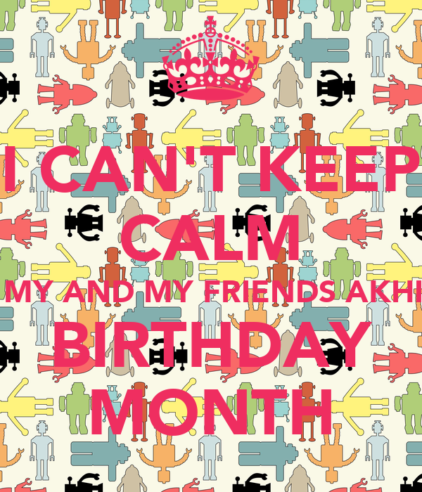 I CAN'T KEEP CALM ITS MY AND MY FRIENDS AKHILA  BIRTHDAY MONTH