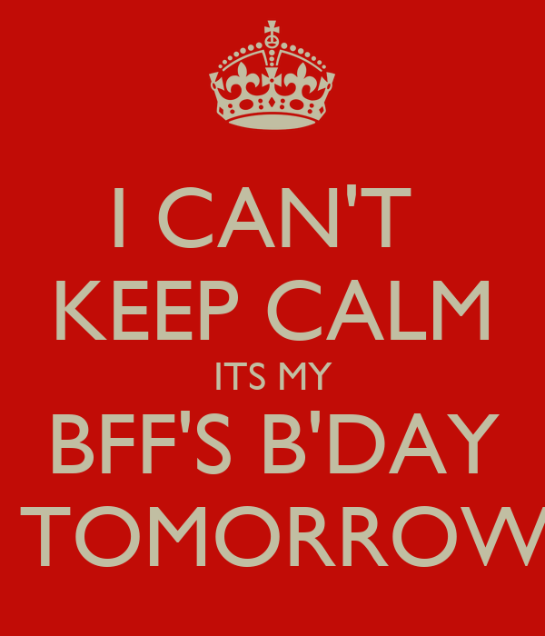 I CAN'T  KEEP CALM ITS MY BFF'S B'DAY  TOMORROW