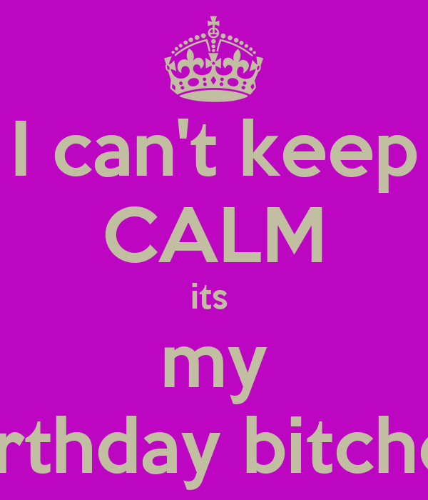 I can't keep CALM its  my birthday bitches