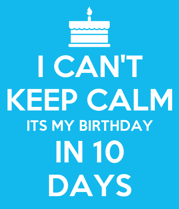 I CANT KEEP CALM ITS MY BIRTHDAY IN 10 DAYS Poster  mcmackky  Keep Cal...