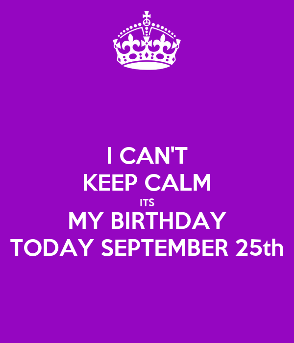 I CANu0027T KEEP CALM ITS MY BIRTHDAY TODAY SEPTEMBER 25th