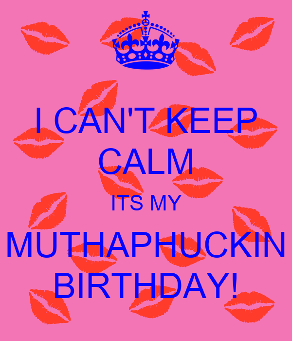 I CAN'T KEEP CALM ITS MY MUTHAPHUCKIN BIRTHDAY!