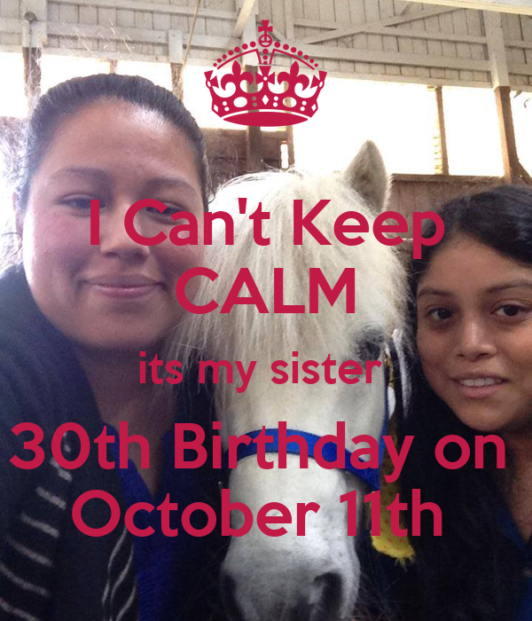 I Can't Keep CALM its my sister  30th Birthday on  October 11th