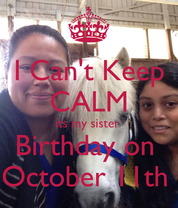 I Can't Keep CALM its my sister  Birthday on  October 11th