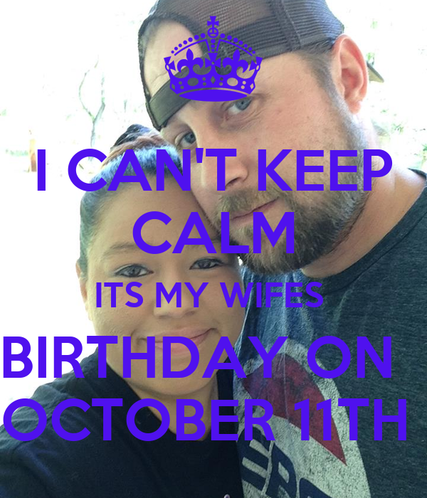 I CAN'T KEEP CALM ITS MY WIFES  BIRTHDAY ON   OCTOBER 11TH