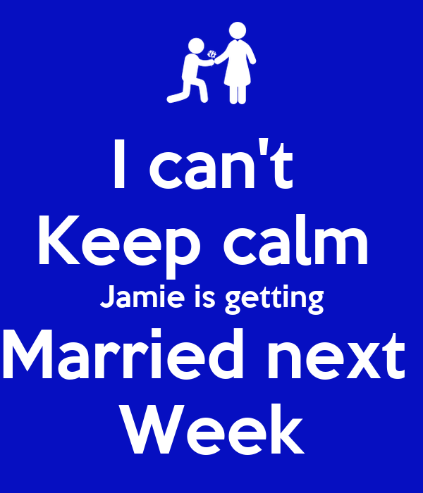 I can't  Keep calm  Jamie is getting Married next  Week