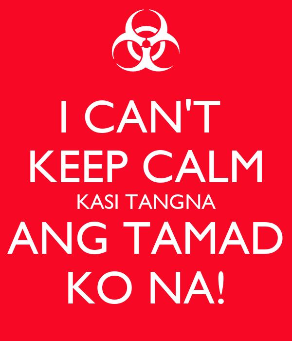 I CAN'T  KEEP CALM KASI TANGNA ANG TAMAD KO NA!