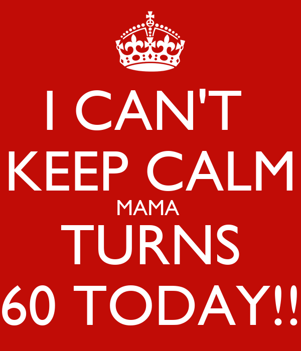 I CAN'T  KEEP CALM MAMA  TURNS 60 TODAY!!