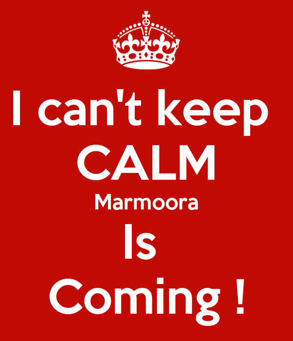 I can't keep  CALM Marmoora Is  Coming !