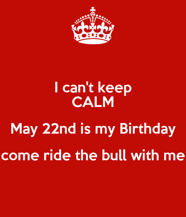 I can't keep CALM  May 22nd is my Birthday  come ride the bull with me